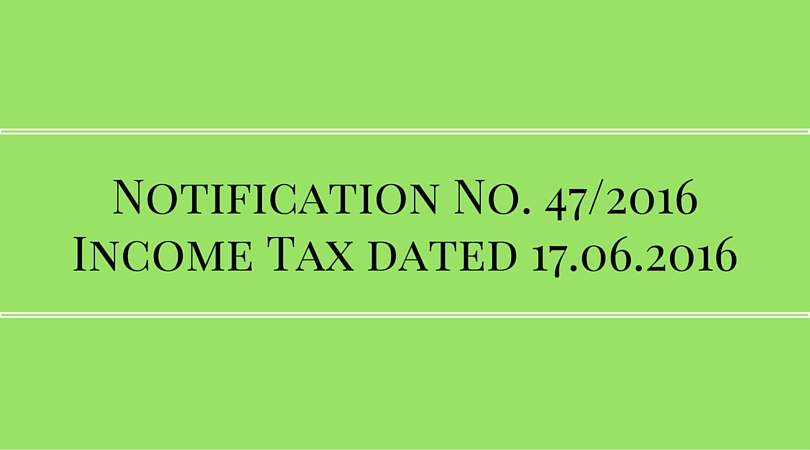 Notification No. 47/2016 Income Tax dated 17.06.2016