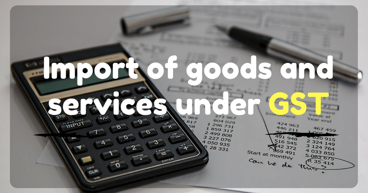 Import of goods and services under GST