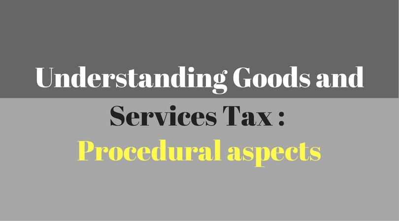 Understanding Goods and Services Tax : Procedural aspects