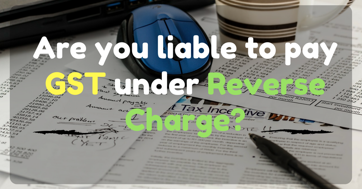 Are you liable to pay GST under Reverse Charge?